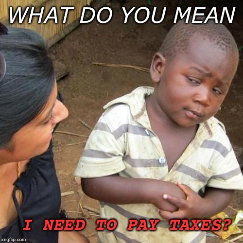 Third World Skeptical Kid | WHAT DO YOU MEAN I NEED TO PAY TAXES? | image tagged in memes,third world skeptical kid,funny memes,confused,taxes | made w/ Imgflip meme maker