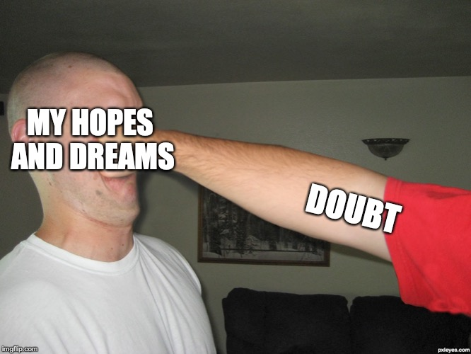 Face punch | MY HOPES AND DREAMS DOUBT | image tagged in face punch | made w/ Imgflip meme maker