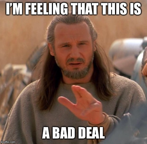 I'M FEELING THAT THIS IS A BAD DEAL | image tagged in qui gon twoo | made w/ Imgflip meme maker
