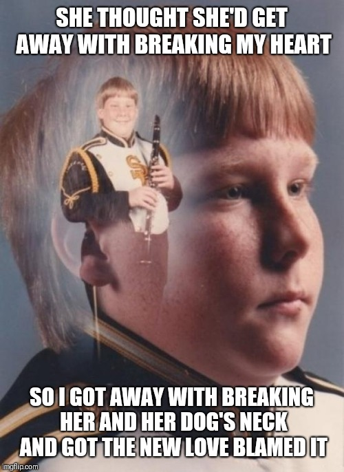 PTSD Clarinet Boy | SHE THOUGHT SHE'D GET AWAY WITH BREAKING MY HEART SO I GOT AWAY WITH BREAKING HER AND HER DOG'S NECK AND GOT THE NEW LOVE BLAMED IT | image tagged in memes,ptsd clarinet boy | made w/ Imgflip meme maker