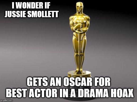 Oscar | I WONDER IF JUSSIE SMOLLETT GETS AN OSCAR FOR BEST ACTOR IN A DRAMA HOAX | image tagged in oscar | made w/ Imgflip meme maker