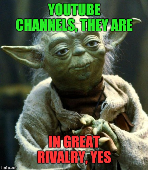 Star Wars Yoda Meme | YOUTUBE CHANNELS, THEY ARE IN GREAT RIVALRY, YES | image tagged in memes,star wars yoda | made w/ Imgflip meme maker