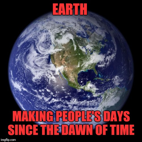 earth | EARTH MAKING PEOPLE'S DAYS SINCE THE DAWN OF TIME | image tagged in earth | made w/ Imgflip meme maker