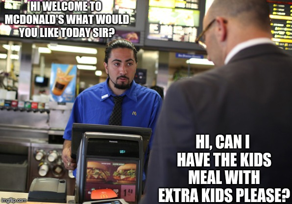 The kids meal is not what cannibals thought it was |  HI WELCOME TO MCDONALD'S WHAT WOULD YOU LIKE TODAY SIR? HI, CAN I HAVE THE KIDS MEAL WITH EXTRA KIDS PLEASE? | image tagged in memes,mcdonalds,funny memes | made w/ Imgflip meme maker