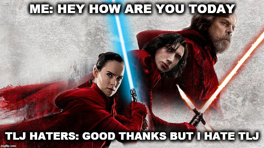 The Last Jedi | ME: HEY HOW ARE YOU TODAY TLJ HATERS: GOOD THANKS BUT I HATE TLJ | image tagged in star wars,the last jedi,haters gonna hate,disney | made w/ Imgflip meme maker