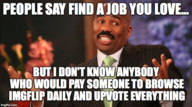 Imgflip = <3 | PEOPLE SAY FIND A JOB YOU LOVE... BUT I DON'T KNOW ANYBODY WHO WOULD PAY SOMEONE TO BROWSE IMGFLIP DAILY AND UPVOTE EVERYTHING | image tagged in memes,steve harvey,funny,always upvotes,jobs,memelord344 | made w/ Imgflip meme maker