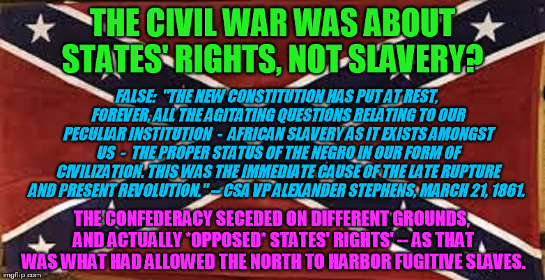 Correcting a popular misconception, shared in particular by a friend of mine | THE CIVIL WAR WAS ABOUT STATES' RIGHTS, NOT SLAVERY? THE CONFEDERACY SECEDED ON DIFFERENT GROUNDS, AND ACTUALLY *OPPOSED* STATES' RIGHTS' -- | image tagged in confederacy,civil war,slavery,african | made w/ Imgflip meme maker