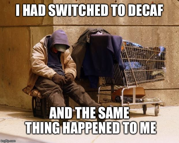 Homeless | I HAD SWITCHED TO DECAF AND THE SAME THING HAPPENED TO ME | image tagged in homeless | made w/ Imgflip meme maker