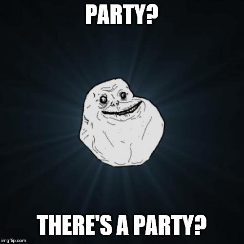 Forever Alone Meme | PARTY? THERE'S A PARTY? | image tagged in memes,forever alone | made w/ Imgflip meme maker