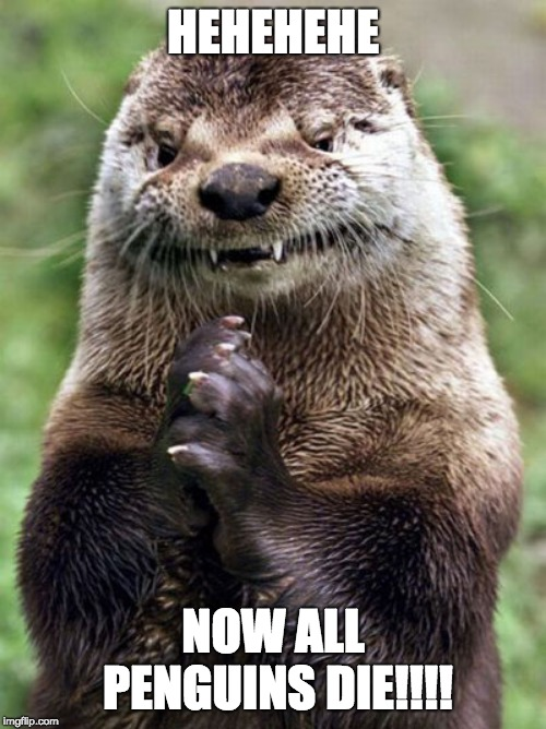Evil Otter | HEHEHEHE NOW ALL PENGUINS DIE!!!! | image tagged in memes,evil otter | made w/ Imgflip meme maker