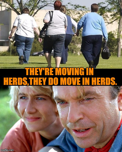 Jurassic @ss |  THEY'RE MOVING IN HERDS,THEY DO MOVE IN HERDS. | image tagged in jurassic park,fat people | made w/ Imgflip meme maker