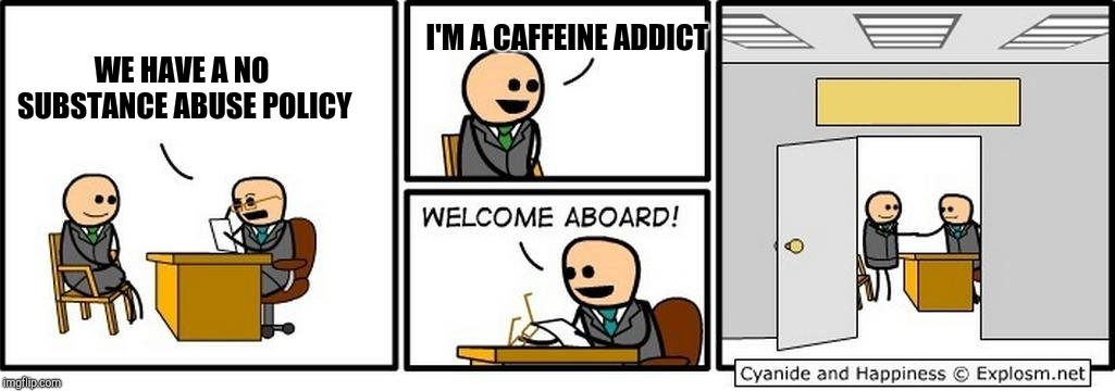 Job Interview | WE HAVE A NO SUBSTANCE ABUSE POLICY I'M A CAFFEINE ADDICT | image tagged in job interview | made w/ Imgflip meme maker