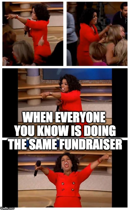 When everyone you know is doing the same fundraiser | WHEN EVERYONE YOU KNOW IS DOING THE SAME FUNDRAISER | image tagged in oprah,fundraiser,sponsor,sponsorship,fun run,money | made w/ Imgflip meme maker