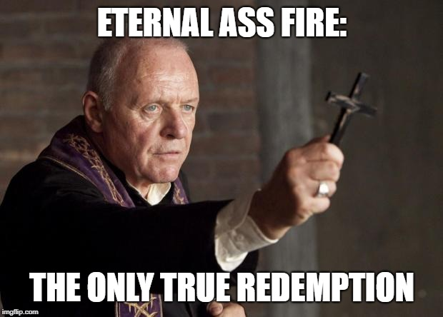 ETERNAL ASS FIRE: THE ONLY TRUE REDEMPTION | image tagged in exorcist | made w/ Imgflip meme maker