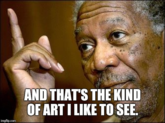This Morgan Freeman | AND THAT'S THE KIND OF ART I LIKE TO SEE. | image tagged in this morgan freeman | made w/ Imgflip meme maker