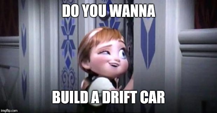 frozen little anna | DO YOU WANNA BUILD A DRIFT CAR | image tagged in frozen little anna | made w/ Imgflip meme maker