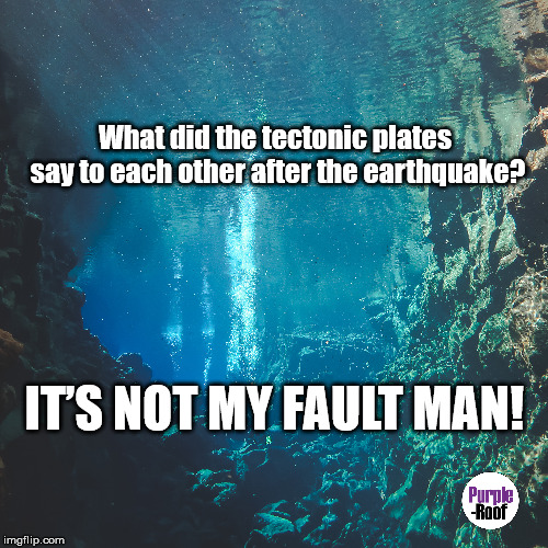 What did the tectonic plates say to each other after the earthquake? IT'S NOT MY FAULT MAN! | image tagged in engineering,science,engineering puns,science puns,geology,it's not my fault | made w/ Imgflip meme maker