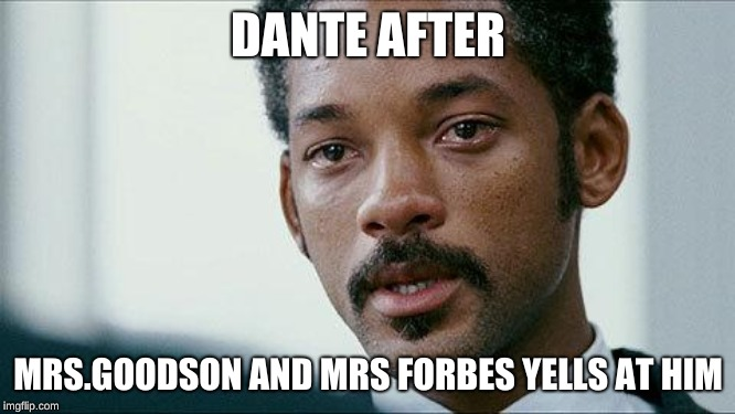 Crying Will smith |  DANTE AFTER; MRS.GOODSON AND MRS FORBES YELLS AT HIM | image tagged in crying will smith | made w/ Imgflip meme maker