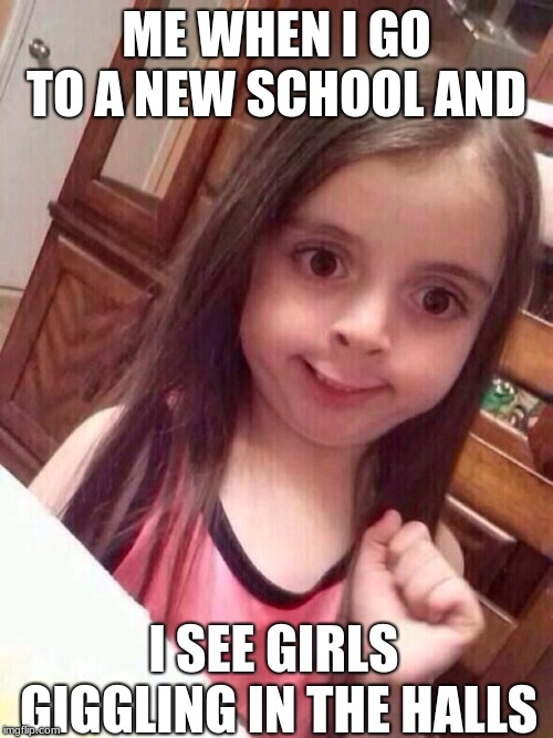 Little girl funny smile | ME WHEN I GO TO A NEW SCHOOL AND I SEE GIRLS GIGGLING IN THE HALLS | image tagged in little girl funny smile | made w/ Imgflip meme maker