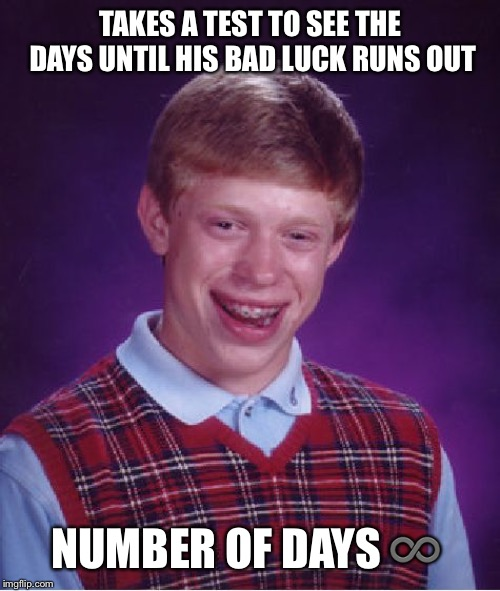 Bad Luck Brian | TAKES A TEST TO SEE THE DAYS UNTIL HIS BAD LUCK RUNS OUT NUMBER OF DAYS ♾ | image tagged in memes,bad luck brian,infinite | made w/ Imgflip meme maker