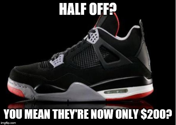 Jordan shoes | HALF OFF? YOU MEAN THEY'RE NOW ONLY $200? | image tagged in jordan shoes | made w/ Imgflip meme maker