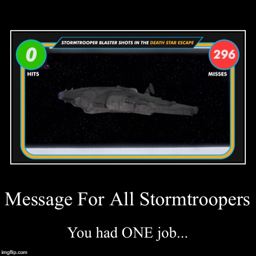 Stormtroopers' Friendly Reminder | Message For All Stormtroopers | You had ONE job... | image tagged in funny,demotivationals,starwars,star wars | made w/ Imgflip demotivational maker