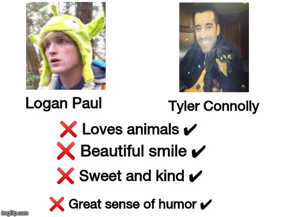 Tyler Connolly > Logan Paul | Logan Paul Tyler Connolly ❌ Loves animals ✔ ❌ Beautiful smile ✔ ❌ Sweet and kind ✔ ❌ Great sense of humor ✔ | image tagged in blank white template,tyler,logan paul | made w/ Imgflip meme maker