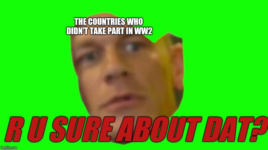Are you sure about that? (Cena) | THE COUNTRIES WHO DIDN'T TAKE PART IN WW2 R U SURE ABOUT DAT? | image tagged in are you sure about that cena | made w/ Imgflip meme maker