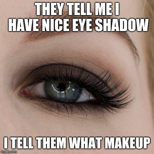 I need to get 4 hours more for normal sleep again | THEY TELL ME I HAVE NICE EYE SHADOW I TELL THEM WHAT MAKEUP | image tagged in memes,eyeshade,tired,stressed out,makeup | made w/ Imgflip meme maker