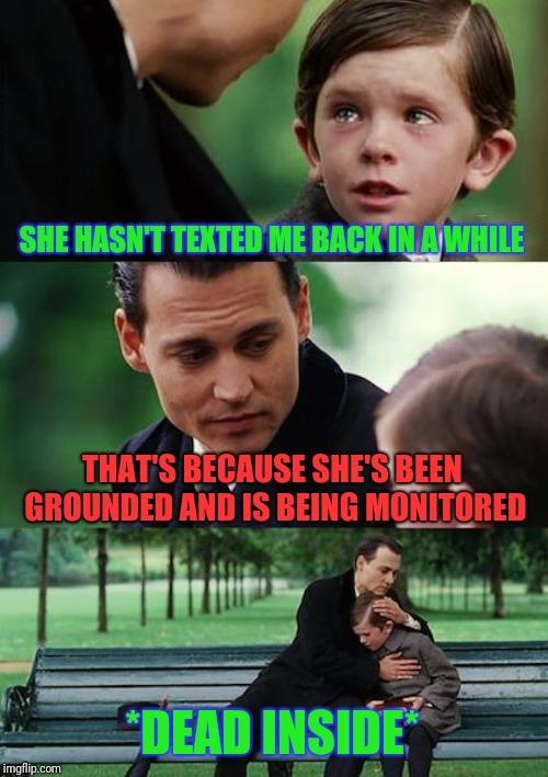 Me right now | SHE HASN'T TEXTED ME BACK IN A WHILE THAT'S BECAUSE SHE'S BEEN GROUNDED AND IS BEING MONITORED *DEAD INSIDE* | image tagged in memes,finding neverland,relationships,texting,dead inside | made w/ Imgflip meme maker