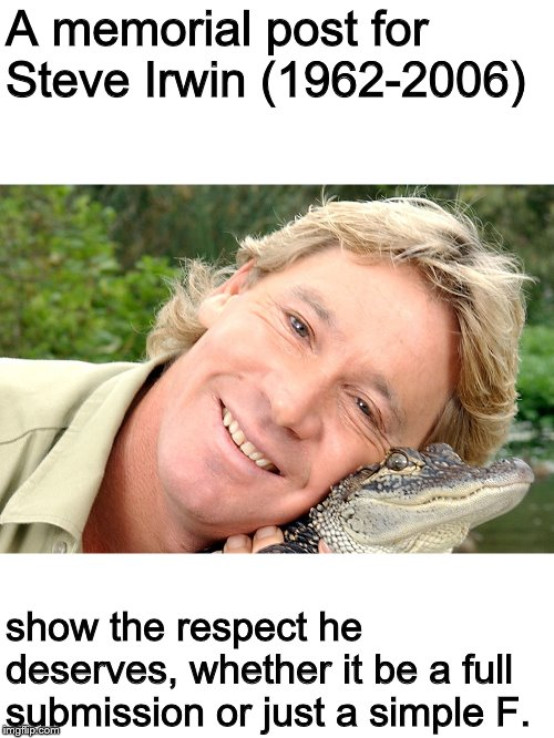 Give him the respect that PETA won't. Happy (late) Birthday | A memorial post for Steve Irwin (1962-2006) show the respect he deserves, whether it be a full submission or just a simple F. | image tagged in memes,memorial,rest in peace,steve irwin | made w/ Imgflip meme maker