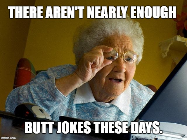 THERE AREN'T NEARLY ENOUGH BUTT JOKES THESE DAYS. | image tagged in memes,grandma finds the internet | made w/ Imgflip meme maker