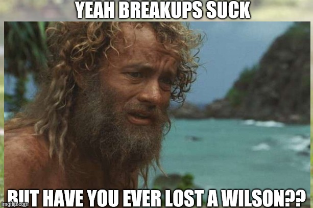 YEAH BREAKUPS SUCK BUT HAVE YOU EVER LOST A WILSON?? | image tagged in sad,tom hanks,wilson,breakup,cast away | made w/ Imgflip meme maker
