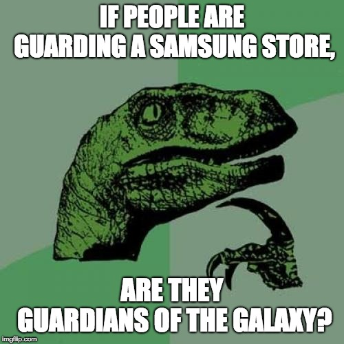 The true guardians of the galaxy. |  IF PEOPLE ARE GUARDING A SAMSUNG STORE, ARE THEY GUARDIANS OF THE GALAXY? | image tagged in memes,philosoraptor,funny,guardians of the galaxy,samsung | made w/ Imgflip meme maker