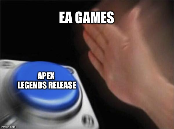 Blank Nut Button |  EA GAMES; APEX LEGENDS RELEASE | image tagged in memes,blank nut button | made w/ Imgflip meme maker