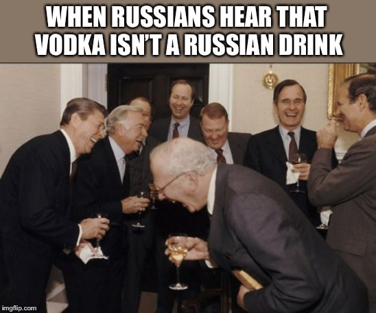 Laughing Men In Suits | WHEN RUSSIANS HEAR THAT VODKA ISN'T A RUSSIAN DRINK | image tagged in memes,laughing men in suits,russia,vodka | made w/ Imgflip meme maker