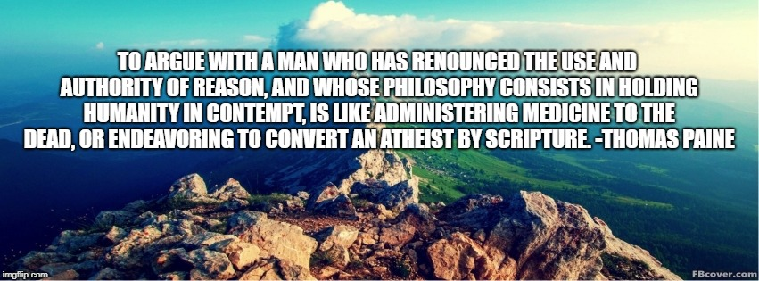 TO ARGUE WITH A MAN WHO HAS RENOUNCED THE USE AND AUTHORITY OF REASON, AND WHOSE PHILOSOPHY CONSISTS IN HOLDING HUMANITY IN CONTEMPT, IS LIK | image tagged in thomas paine,reason,argue | made w/ Imgflip meme maker
