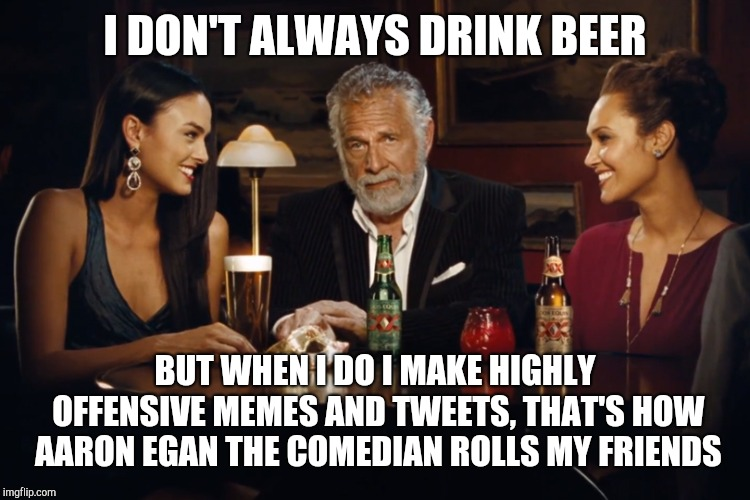 The Most Interesting Man in the World |  I DON'T ALWAYS DRINK BEER; BUT WHEN I DO I MAKE HIGHLY OFFENSIVE MEMES AND TWEETS, THAT'S HOW AARON EGAN THE COMEDIAN ROLLS MY FRIENDS | image tagged in the most interesting man in the world | made w/ Imgflip meme maker