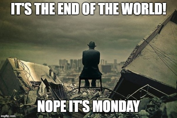 End of the world  | IT'S THE END OF THE WORLD! NOPE IT'S MONDAY | image tagged in end of the world | made w/ Imgflip meme maker
