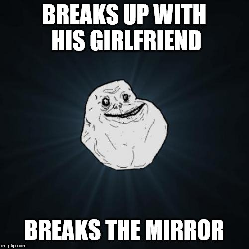 Forever Alone Meme | BREAKS UP WITH HIS GIRLFRIEND BREAKS THE MIRROR | image tagged in memes,forever alone | made w/ Imgflip meme maker