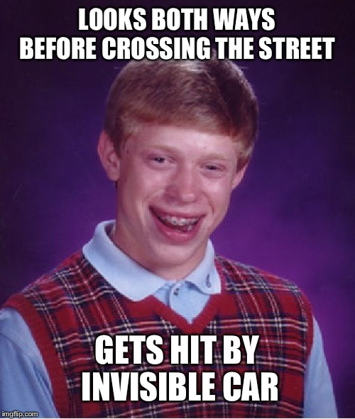 Bad Luck Brian Meme | LOOKS BOTH WAYS BEFORE CROSSING THE STREET GETS HIT BY INVISIBLE CAR | image tagged in memes,bad luck brian | made w/ Imgflip meme maker