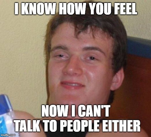10 Guy Meme | I KNOW HOW YOU FEEL NOW I CAN'T TALK TO PEOPLE EITHER | image tagged in memes,10 guy | made w/ Imgflip meme maker