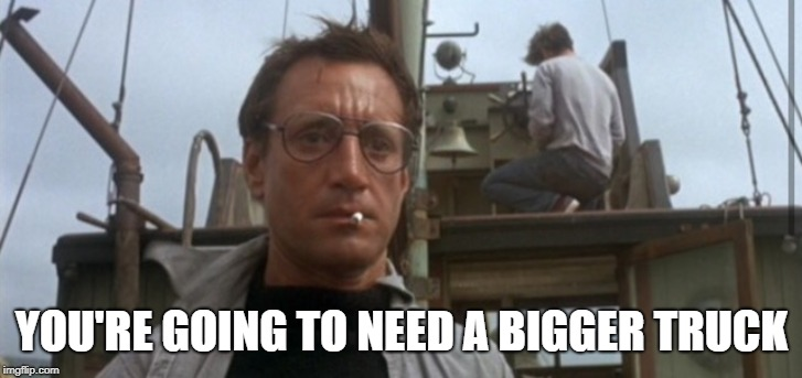 You're Going To Need A Bigger | YOU'RE GOING TO NEED A BIGGER TRUCK | image tagged in you're going to need a bigger | made w/ Imgflip meme maker