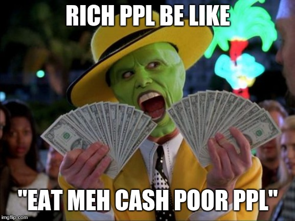 "Money Money | RICH PPL BE LIKE ""EAT MEH CASH POOR PPL"" 
