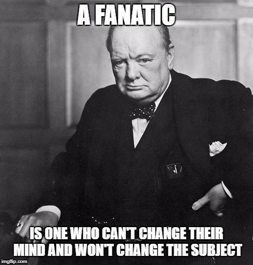 Winston Churchill |  A FANATIC; IS ONE WHO CAN'T CHANGE THEIR MIND AND WON'T CHANGE THE SUBJECT | image tagged in winston churchill | made w/ Imgflip meme maker