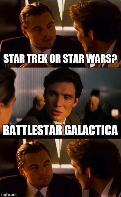 Inception | STAR TREK OR STAR WARS? BATTLESTAR GALACTICA | image tagged in memes,inception | made w/ Imgflip meme maker