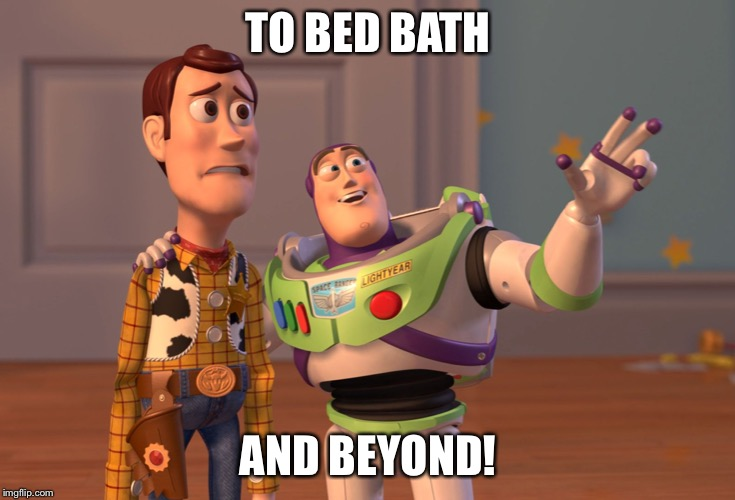 Shopping spree!!! | TO BED BATH AND BEYOND! | image tagged in memes,x x everywhere | made w/ Imgflip meme maker