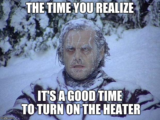 Heater meme | THE TIME YOU REALIZE IT'S A GOOD TIME TO TURN ON THE HEATER | image tagged in freezing cold | made w/ Imgflip meme maker