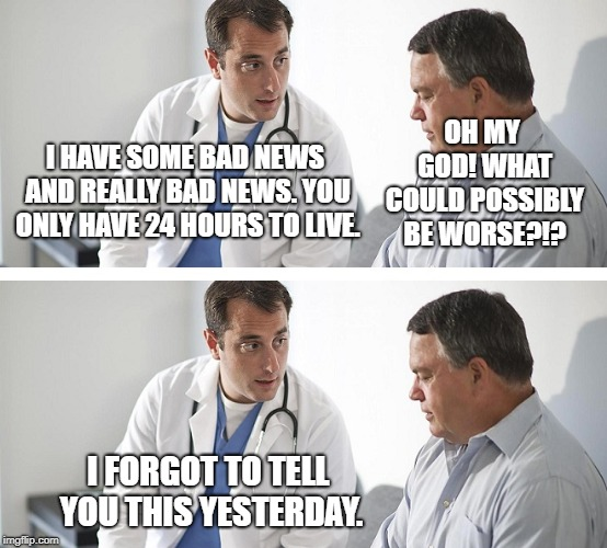 Doctor and Patient |  OH MY GOD! WHAT COULD POSSIBLY BE WORSE?!? I HAVE SOME BAD NEWS AND REALLY BAD NEWS. YOU ONLY HAVE 24 HOURS TO LIVE. I FORGOT TO TELL YOU THIS YESTERDAY. | image tagged in doctor and patient | made w/ Imgflip meme maker