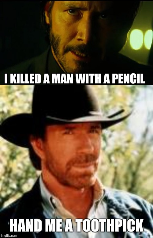 It's still an unfair fight | I KILLED A MAN WITH A PENCIL HAND ME A TOOTHPICK | image tagged in john wick,chuck norris,pencil | made w/ Imgflip meme maker